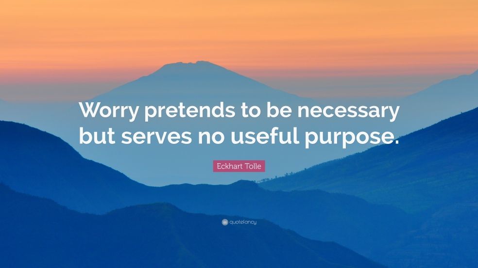 1705804-Eckhart-Tolle-Quote-Worry-pretends-to-be-necessary-but-serves-no